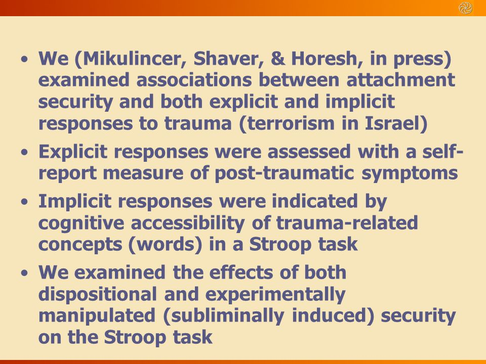 We (Mikulincer, Shaver, & Horesh, in press) examined associations between attachment security and both explicit and implicit responses to trauma (terrorism in Israel)