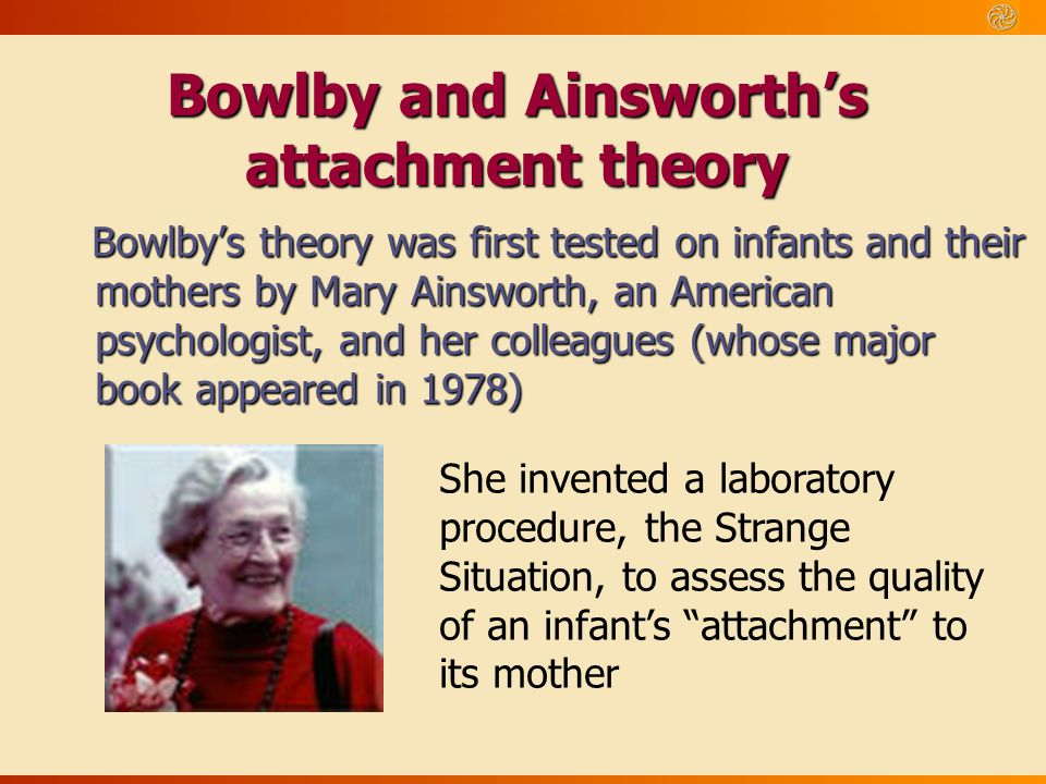 how the mary ainsworth child attachment theory has influenced today s practices The attuned therapist does attachment theory really matter attachment theory has exerted more influence in the field of mary ainsworth.