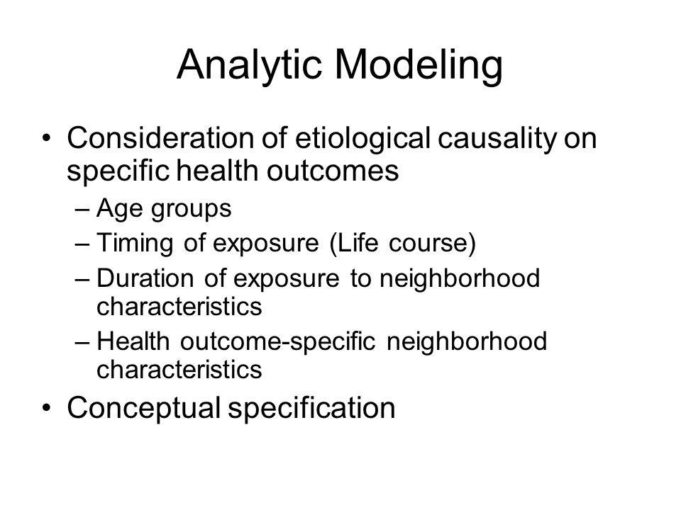 Analytic Modeling Consideration of etiological causality on specific health outcomes. Age groups. Timing of exposure (Life course)