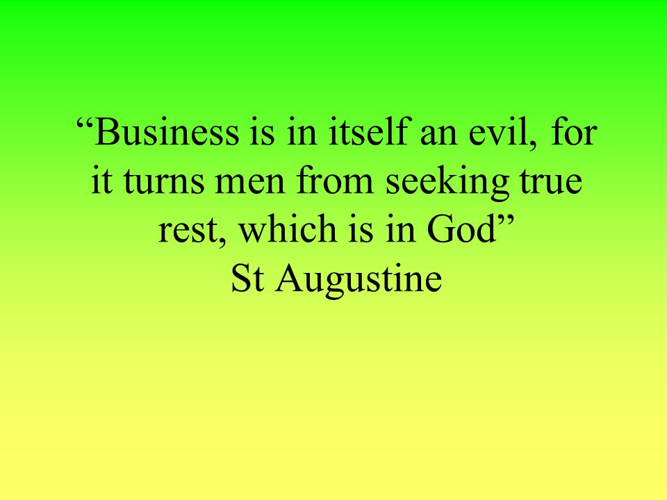Business is in itself an evil, for it turns men from seeking true rest, which is in God St Augustine