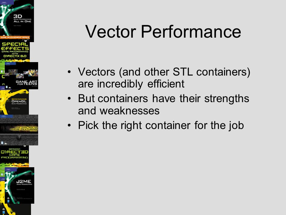 Vector Performance Vectors (and other STL containers) are incredibly efficient. But containers have their strengths and weaknesses.