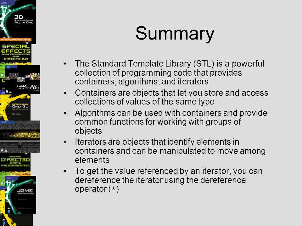 Summary The Standard Template Library (STL) is a powerful collection of programming code that provides containers, algorithms, and iterators.