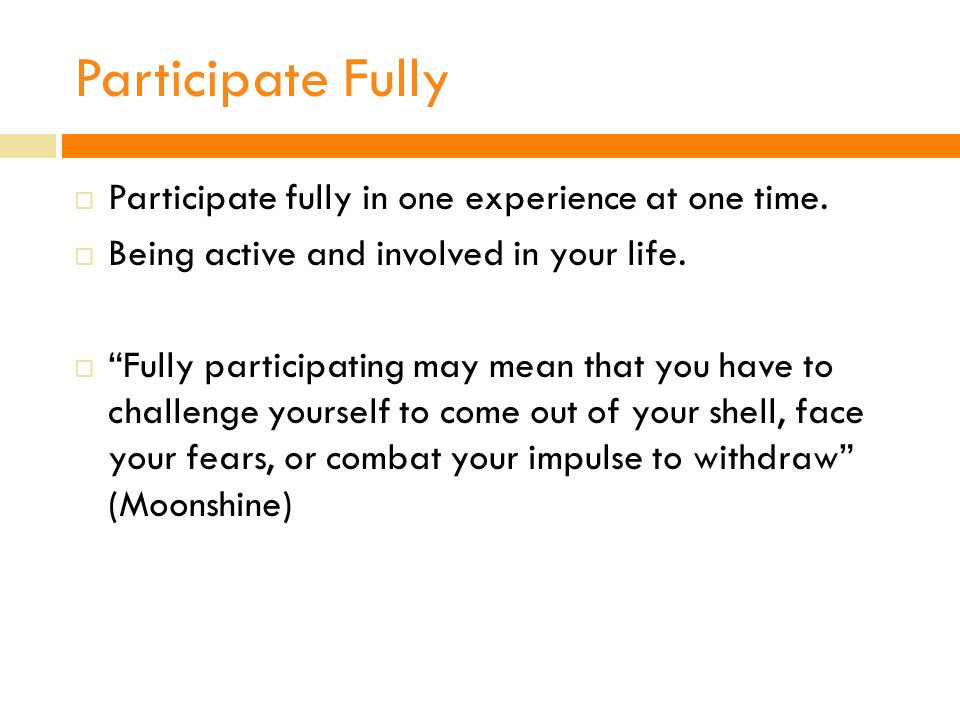 Participate Fully Participate fully in one experience at one time.