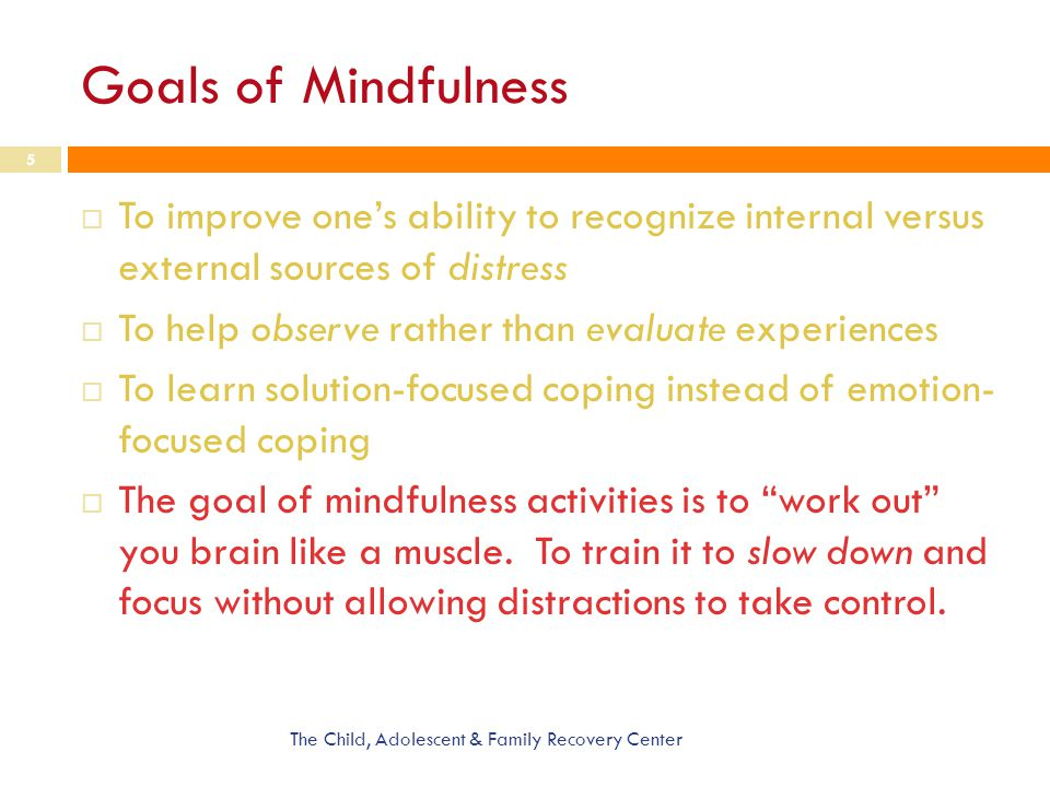 Goals of Mindfulness To improve one's ability to recognize internal versus external sources of distress.