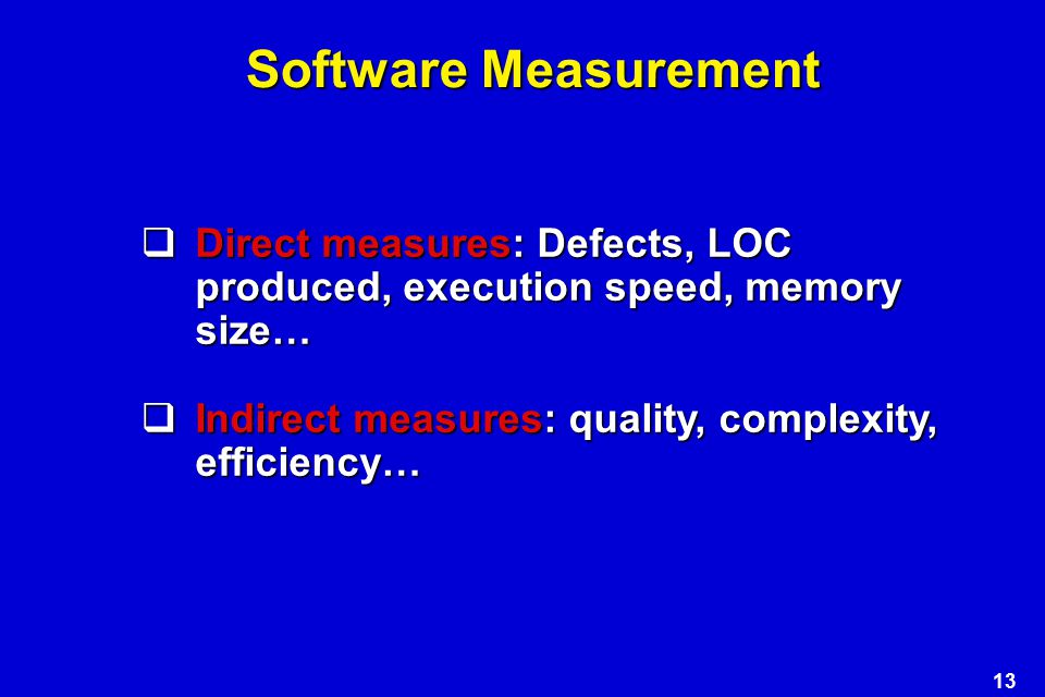 Software Measurement Direct measures: Defects, LOC produced, execution speed, memory size… Indirect measures: quality, complexity, efficiency…