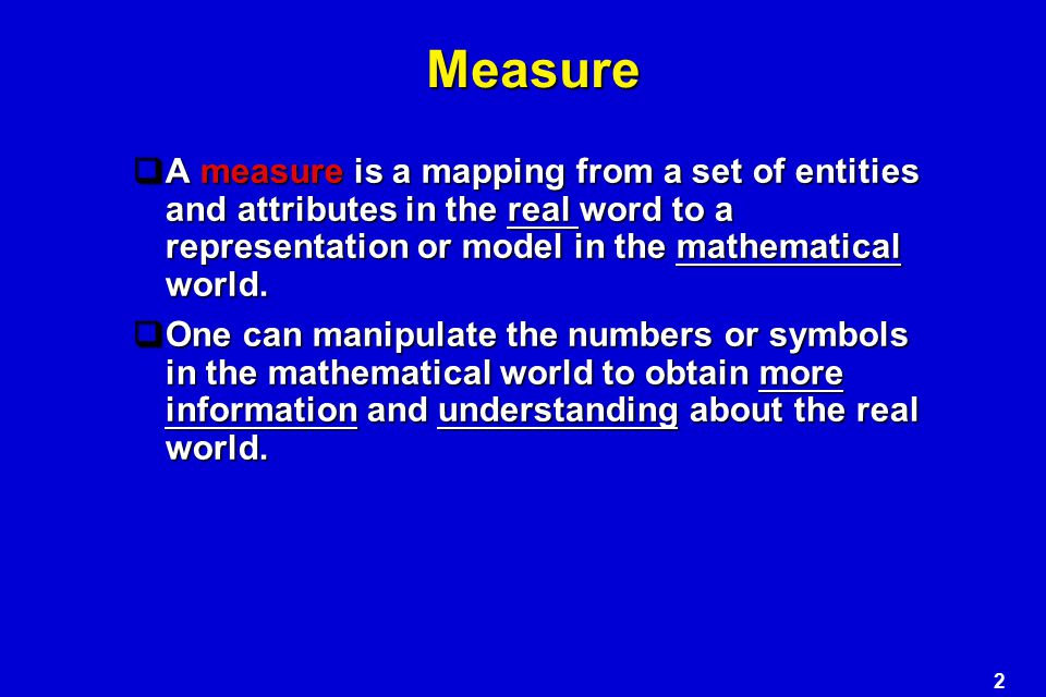 Measure A measure is a mapping from a set of entities and attributes in the real word to a representation or model in the mathematical world.