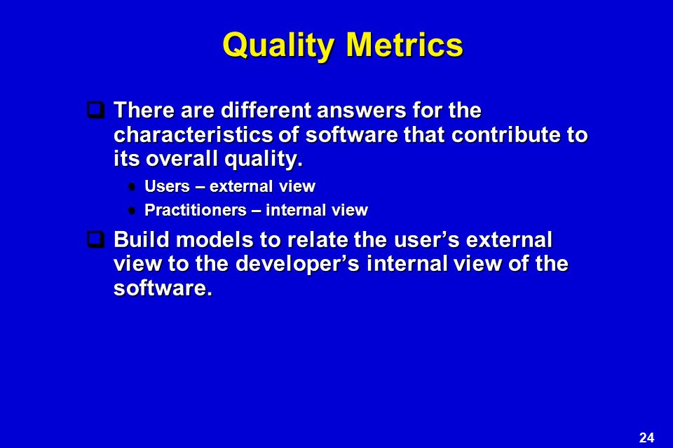 Quality Metrics There are different answers for the characteristics of software that contribute to its overall quality.