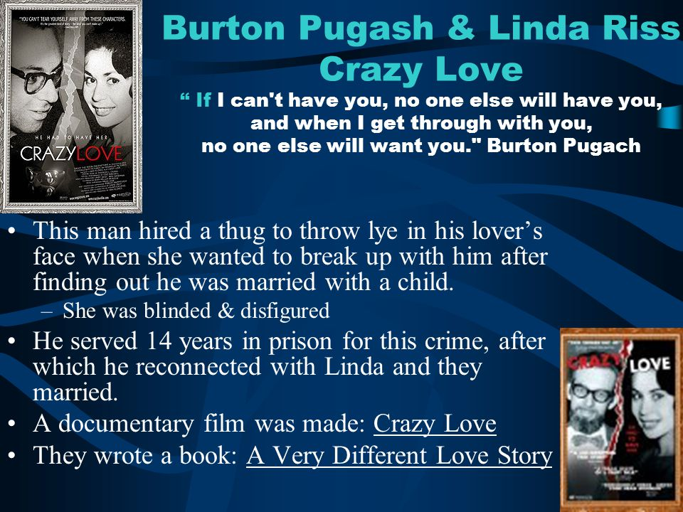 Burton Pugash & Linda Riss Crazy Love If I can t have you, no one else will have you, and when I get through with you, no one else will want you. Burton Pugach