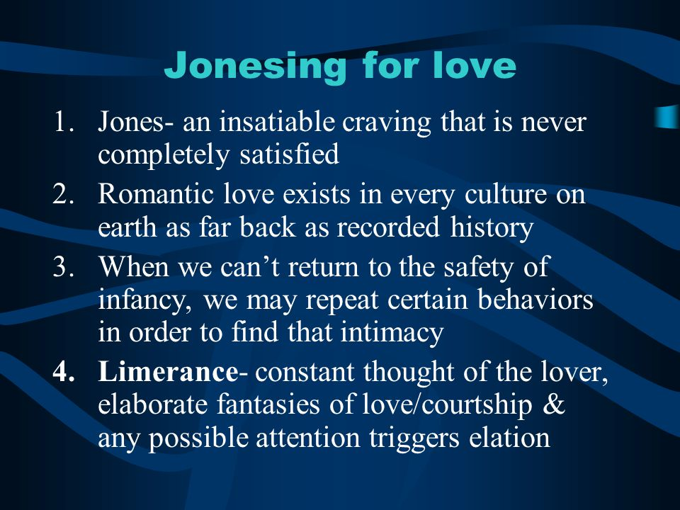 Jonesing for love Jones- an insatiable craving that is never completely satisfied.