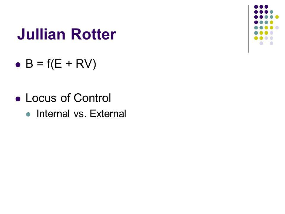 Jullian Rotter B = f(E + RV) Locus of Control Internal vs. External