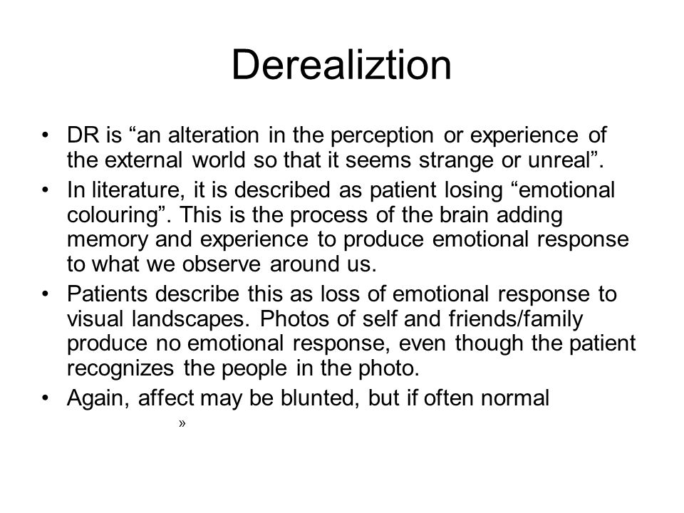 Derealiztion DR is an alteration in the perception or experience of the external world so that it seems strange or unreal .