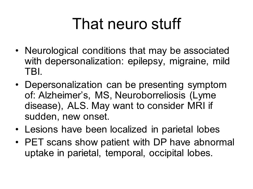 That neuro stuff Neurological conditions that may be associated with depersonalization: epilepsy, migraine, mild TBI.