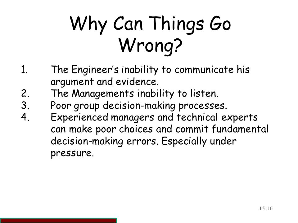 Why Can Things Go Wrong 1. The Engineer's inability to communicate his argument and evidence. 2. The Managements inability to listen.