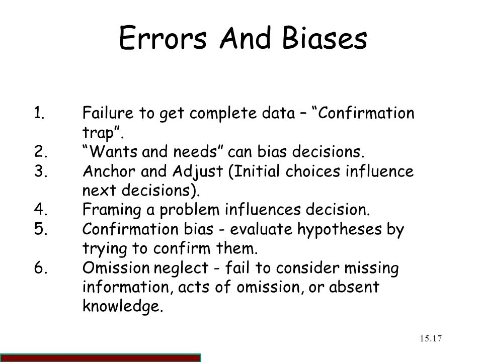 Errors And Biases 1. Failure to get complete data – Confirmation trap . 2. Wants and needs can bias decisions.