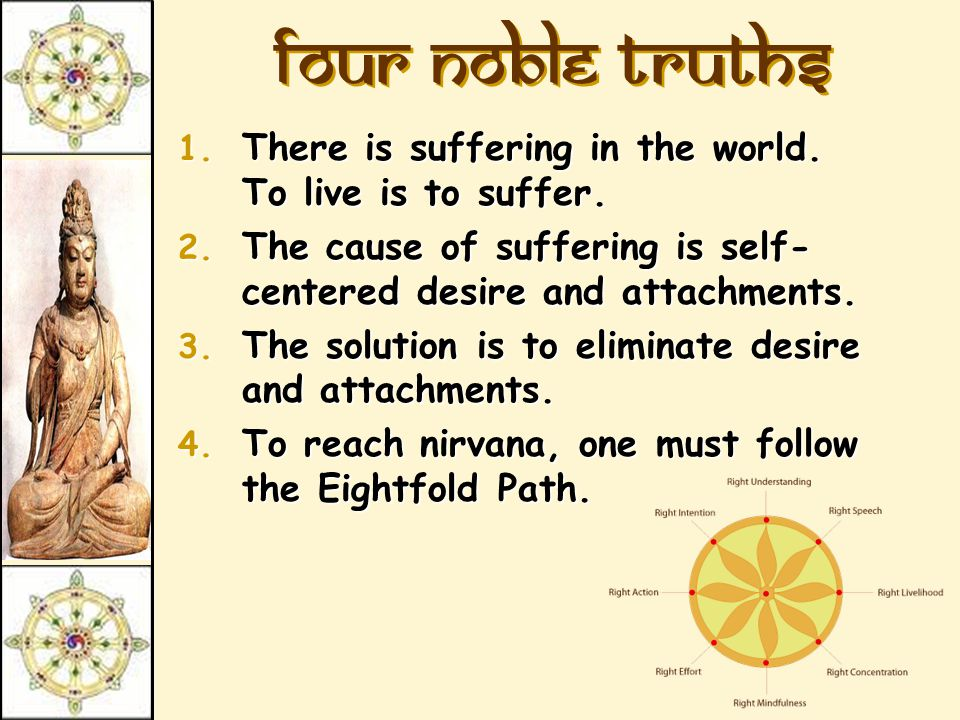Four Noble Truths There is suffering in the world. To live is to suffer. The cause of suffering is self-centered desire and attachments.