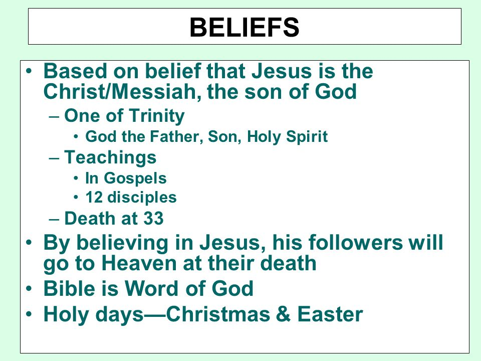 BELIEFS Based on belief that Jesus is the Christ/Messiah, the son of God. One of Trinity. God the Father, Son, Holy Spirit.