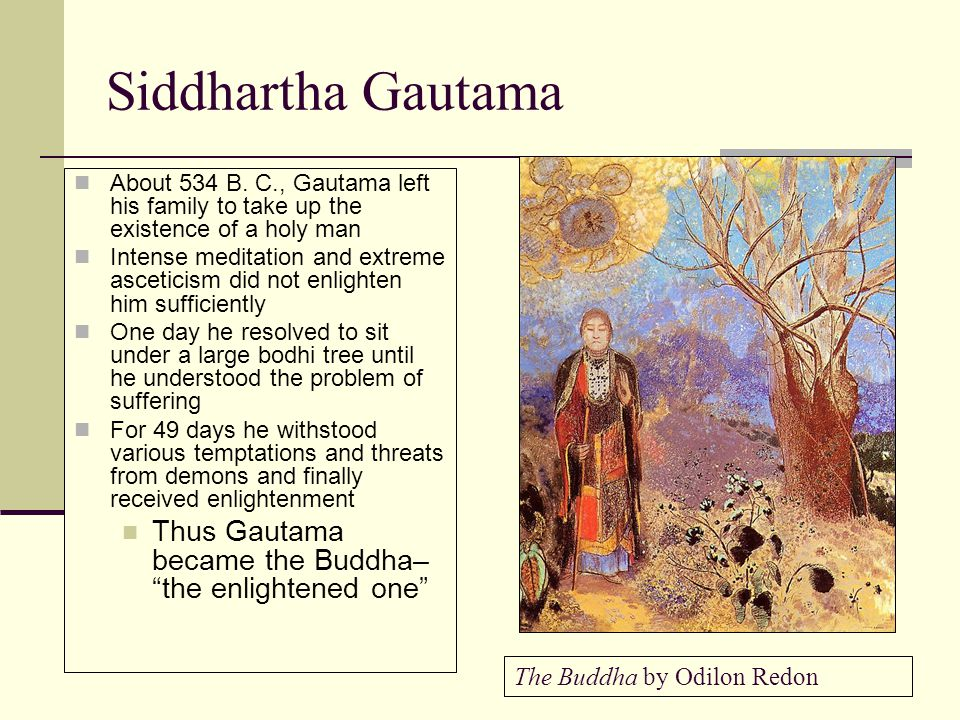 Siddhartha Gautama About 534 B. C., Gautama left his family to take up the existence of a holy man.