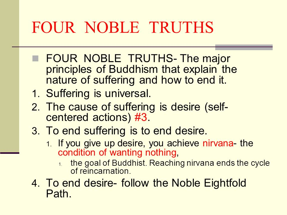 FOUR NOBLE TRUTHS FOUR NOBLE TRUTHS- The major principles of Buddhism that explain the nature of suffering and how to end it.