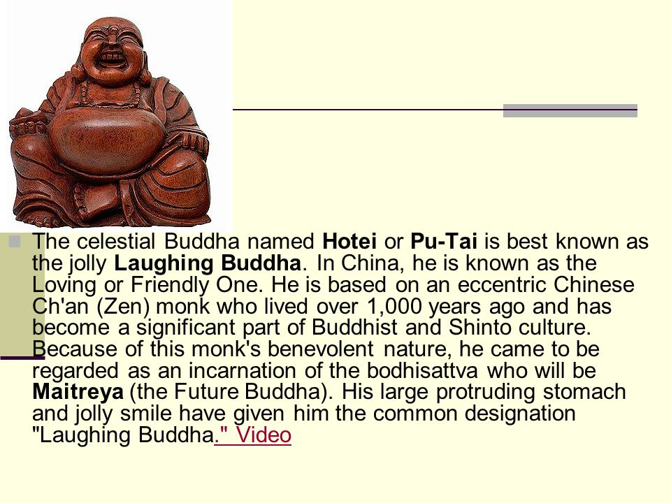 The celestial Buddha named Hotei or Pu-Tai is best known as the jolly Laughing Buddha.