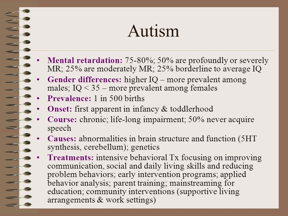 Autism Mental retardation: 75-80%; 50% are profoundly or severely MR; 25% are moderately MR; 25% borderline to average IQ.