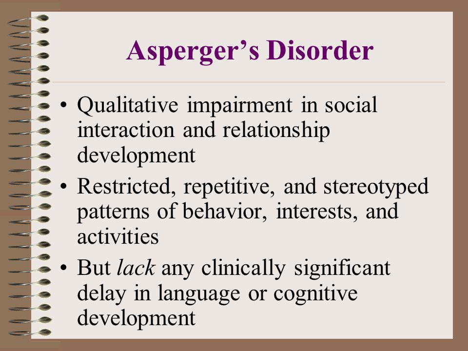 Asperger's Disorder Qualitative impairment in social interaction and relationship development.