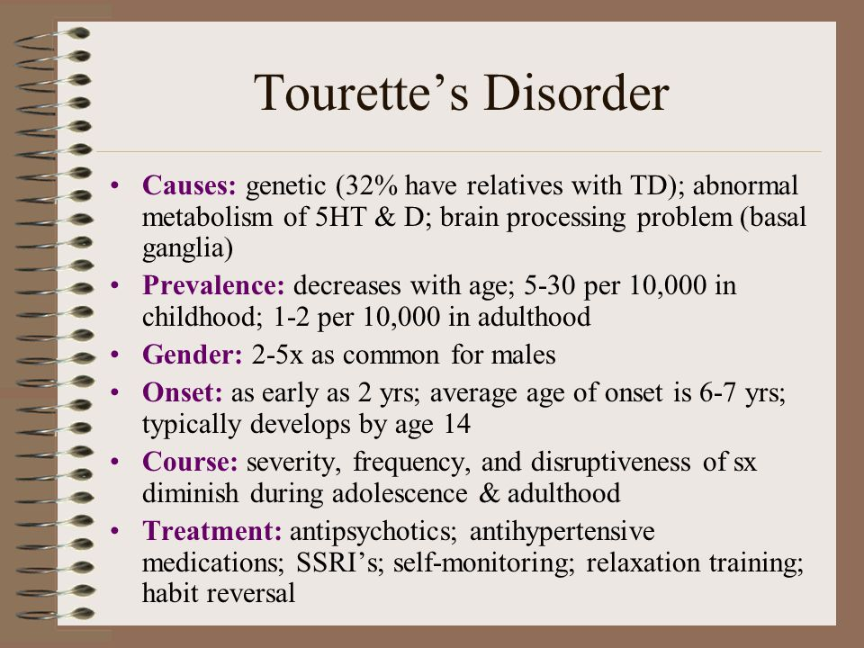 Tourette's Disorder Causes: genetic (32% have relatives with TD); abnormal metabolism of 5HT & D; brain processing problem (basal ganglia)