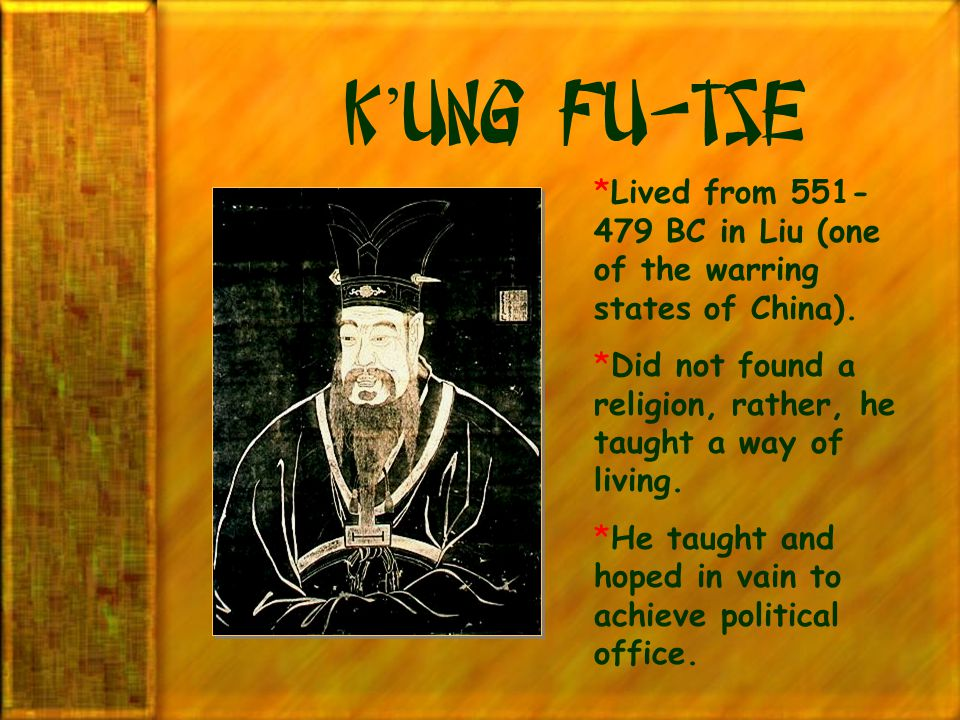 K'ung fu-Tse Lived from 551-479 BC in Liu (one of the warring states of China). Did not found a religion, rather, he taught a way of living.