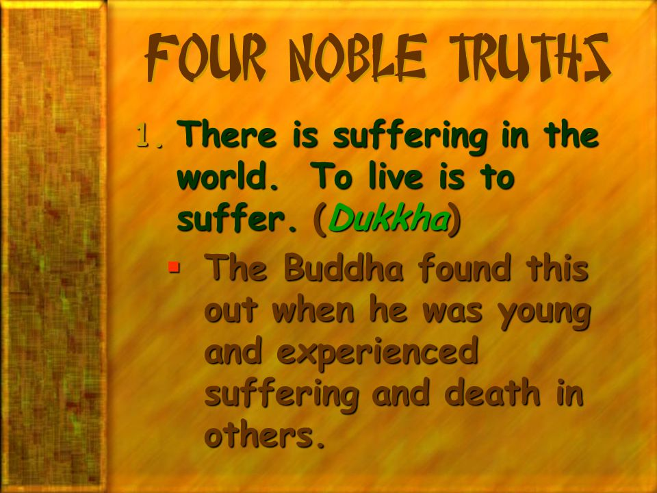 Four Noble Truths There is suffering in the world. To live is to suffer. (Dukkha)
