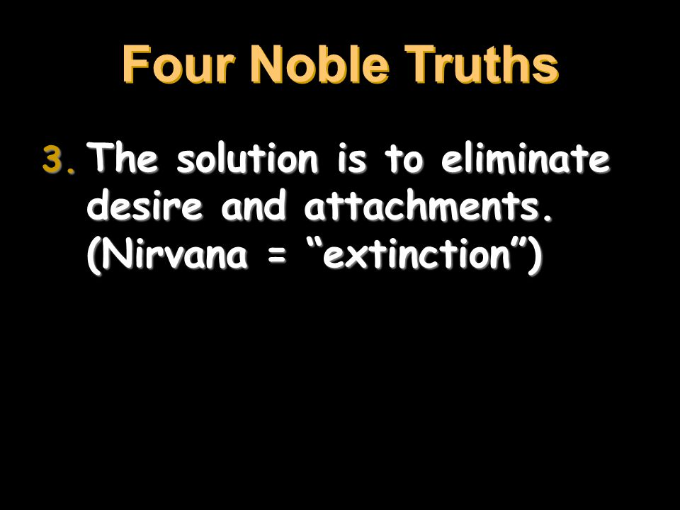 Four Noble Truths The solution is to eliminate desire and attachments. (Nirvana = extinction )
