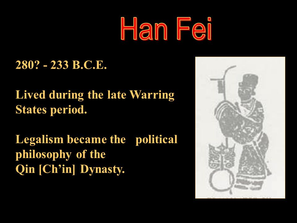 Han Fei 280 - 233 B.C.E. Lived during the late Warring States period.