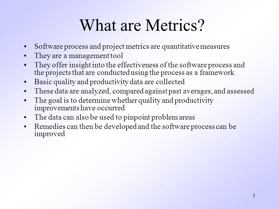 What are Metrics Software process and project metrics are quantitative measures. They are a management tool.