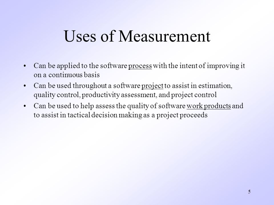 Uses of Measurement Can be applied to the software process with the intent of improving it on a continuous basis.