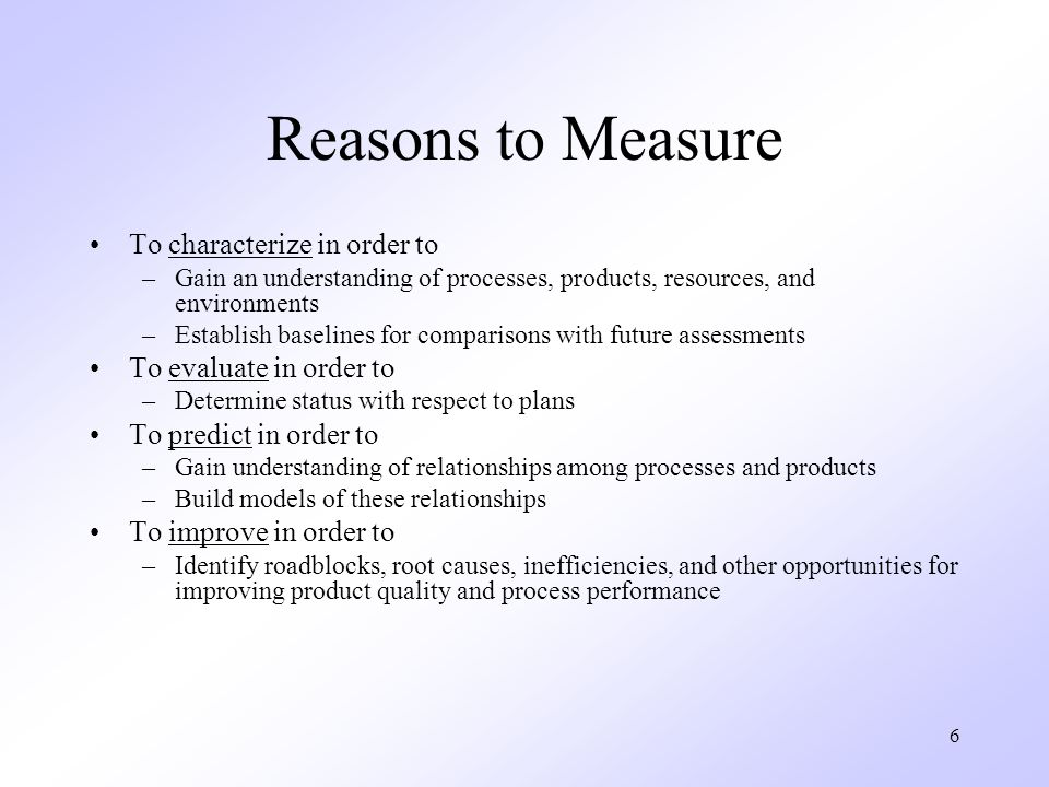 Reasons to Measure To characterize in order to To evaluate in order to