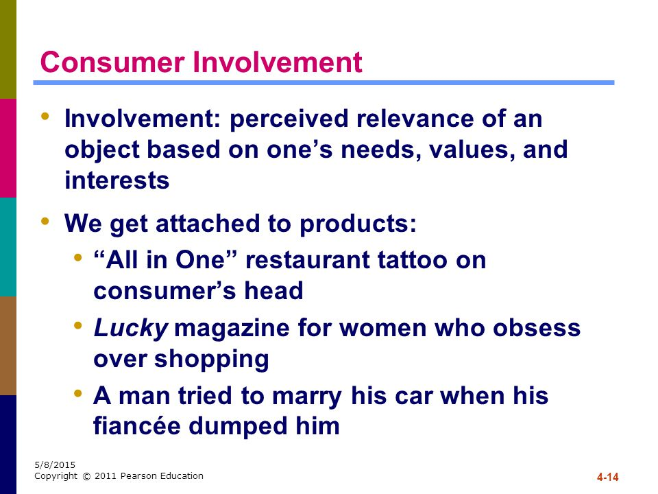 Consumer Involvement Involvement: perceived relevance of an object based on one's needs, values, and interests.