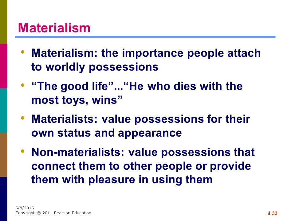 Materialism Materialism: the importance people attach to worldly possessions. The good life ... He who dies with the most toys, wins