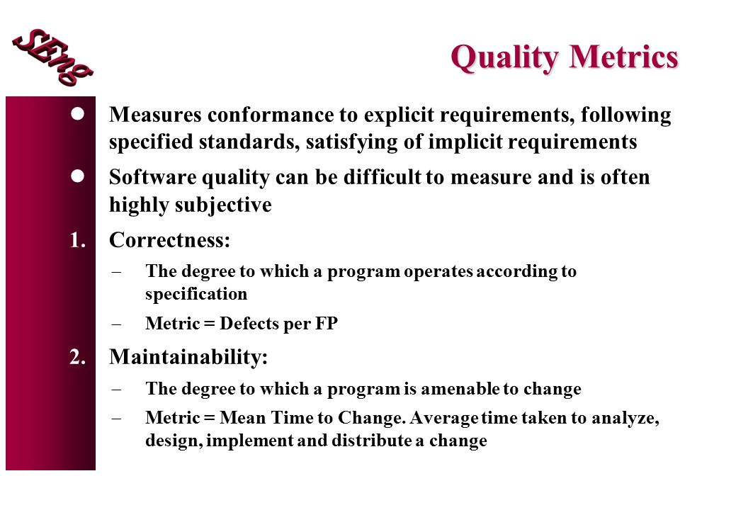 Quality Metrics Measures conformance to explicit requirements, following specified standards, satisfying of implicit requirements.