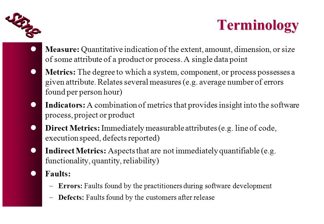Terminology Measure: Quantitative indication of the extent, amount, dimension, or size of some attribute of a product or process. A single data point.
