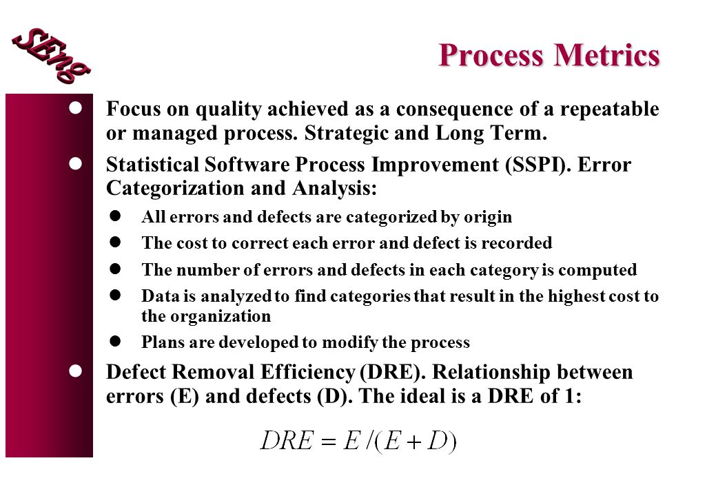 Process Metrics Focus on quality achieved as a consequence of a repeatable or managed process. Strategic and Long Term.