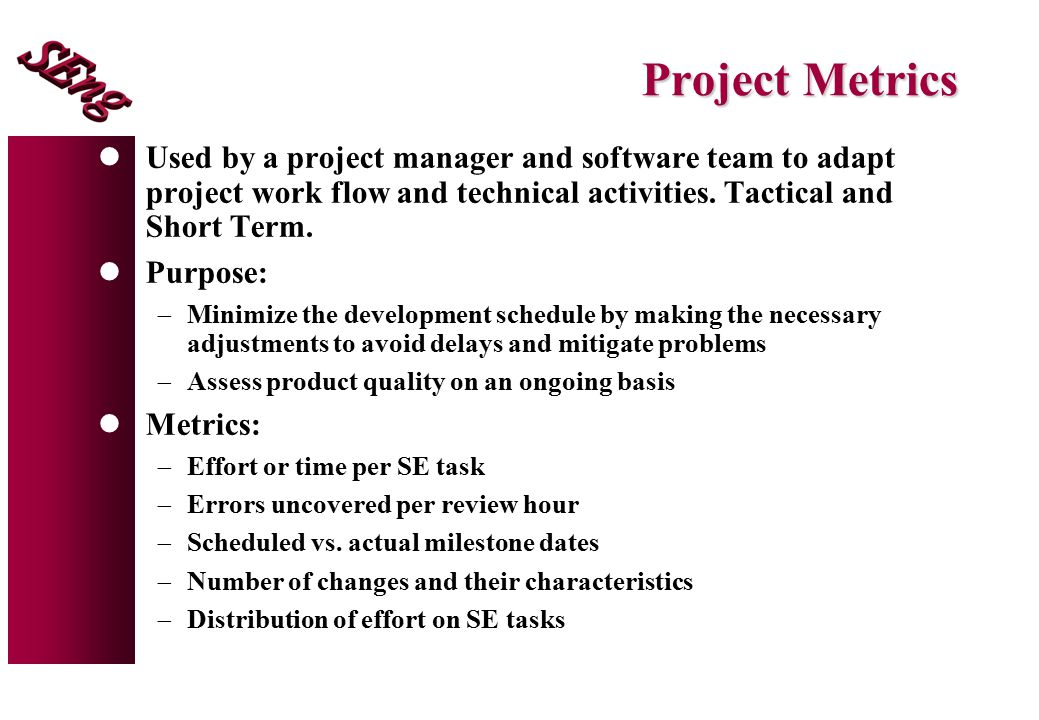Project Metrics Used by a project manager and software team to adapt project work flow and technical activities. Tactical and Short Term.