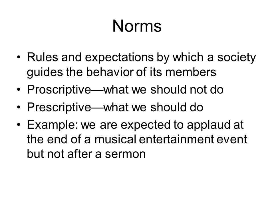 Norms Rules and expectations by which a society guides the behavior of its members. Proscriptive—what we should not do.