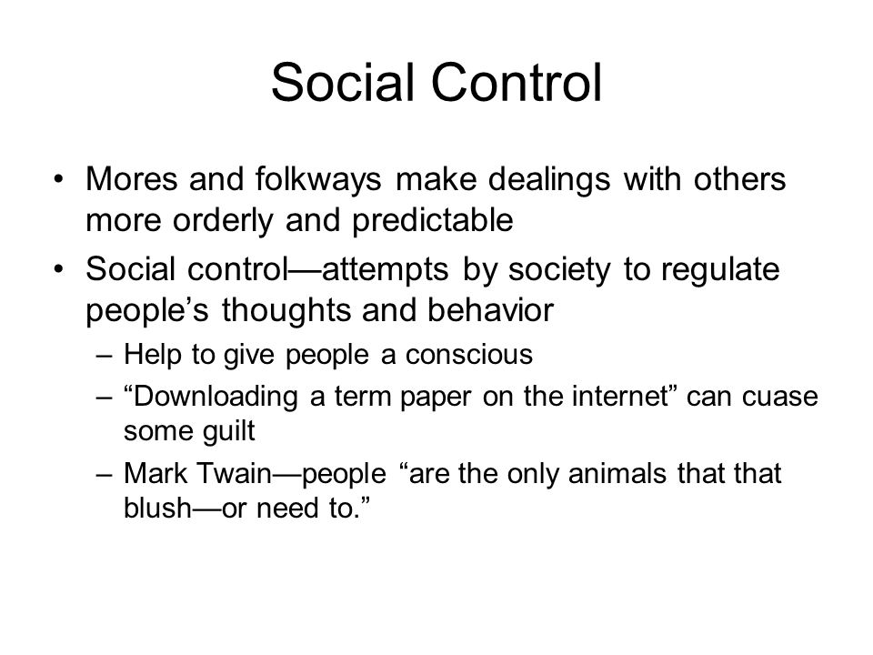Social Control Mores and folkways make dealings with others more orderly and predictable.