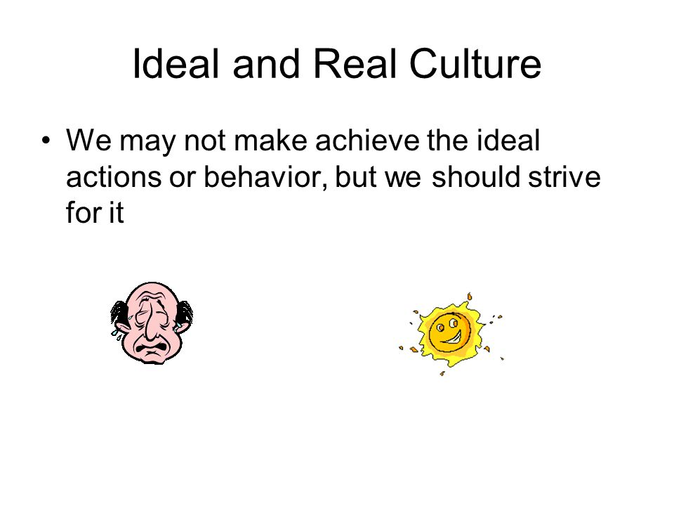 Ideal and Real Culture We may not make achieve the ideal actions or behavior, but we should strive for it.