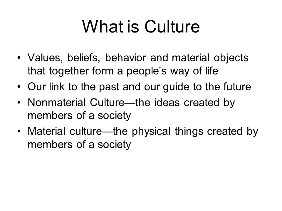 What is Culture Values, beliefs, behavior and material objects that together form a people's way of life.
