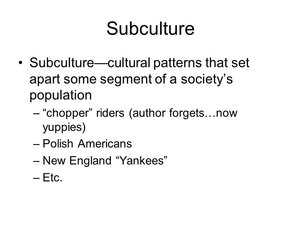 Subculture Subculture—cultural patterns that set apart some segment of a society's population. chopper riders (author forgets…now yuppies)