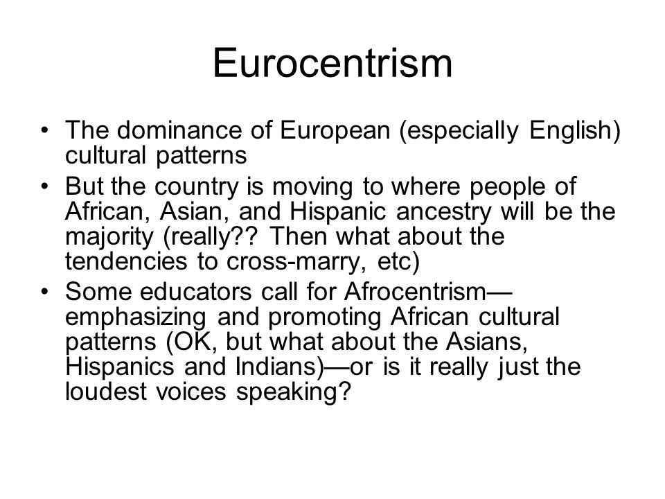 Eurocentrism The dominance of European (especially English) cultural patterns.