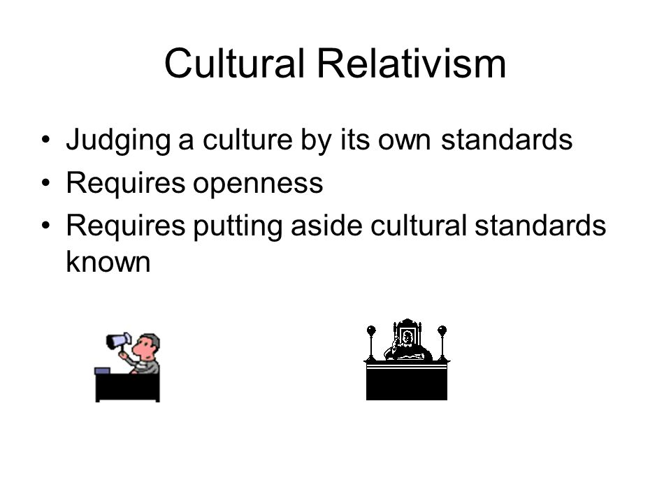 Cultural Relativism Judging a culture by its own standards