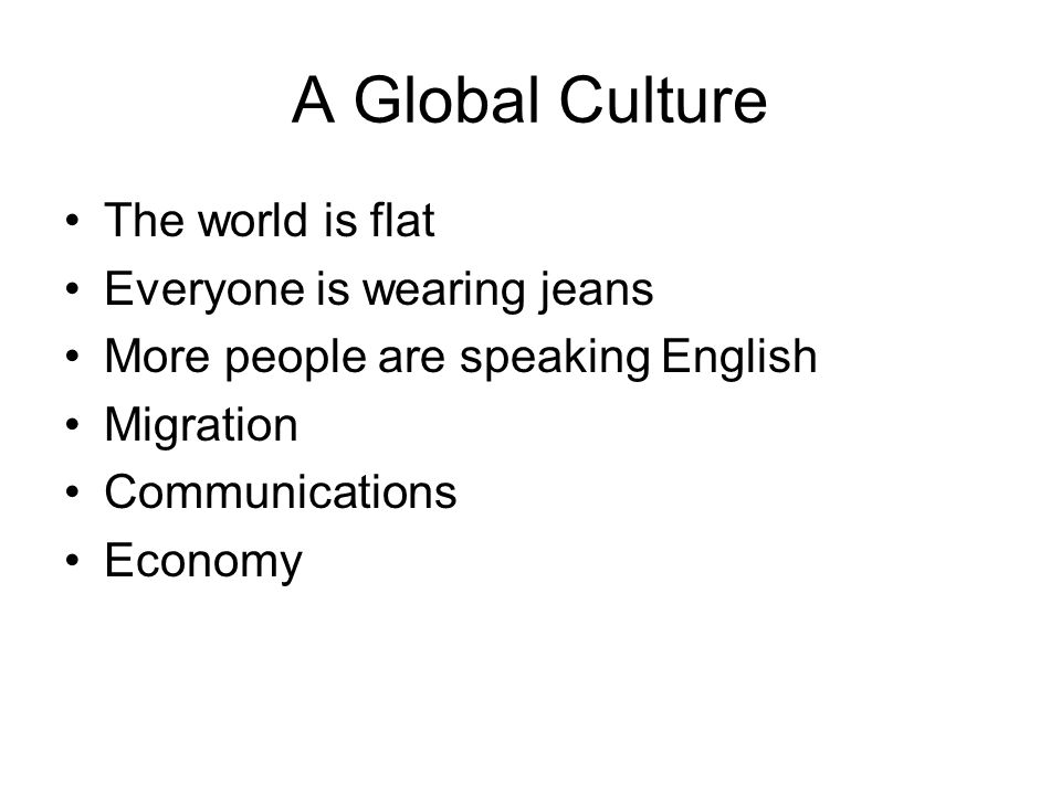A Global Culture The world is flat Everyone is wearing jeans