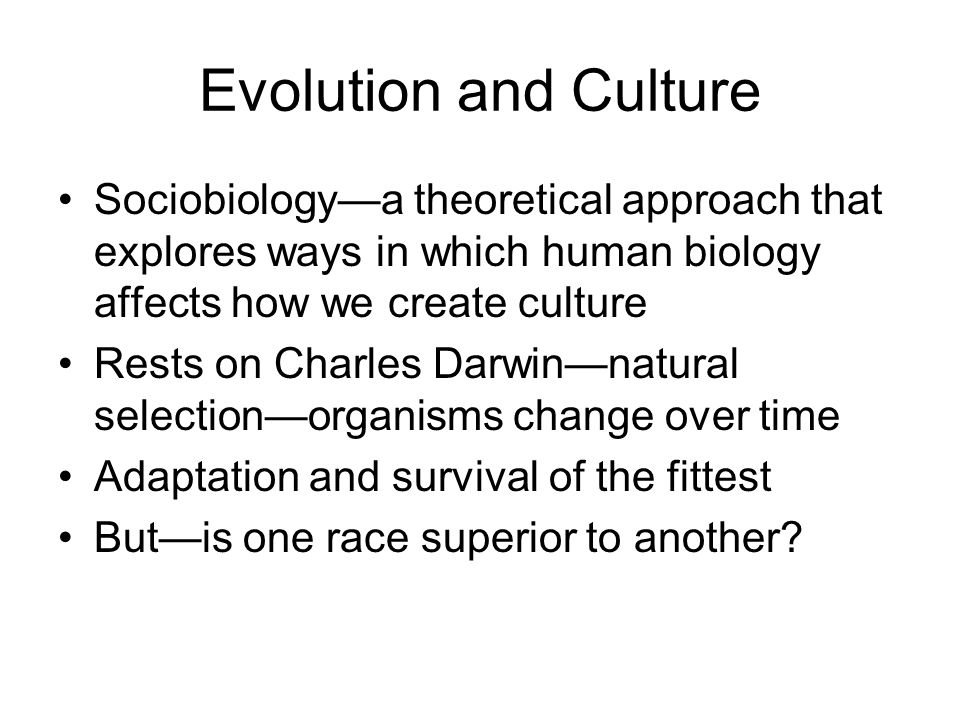 Evolution and Culture Sociobiology—a theoretical approach that explores ways in which human biology affects how we create culture.
