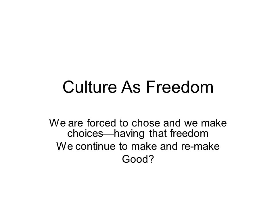 Culture As Freedom We are forced to chose and we make choices—having that freedom. We continue to make and re-make.