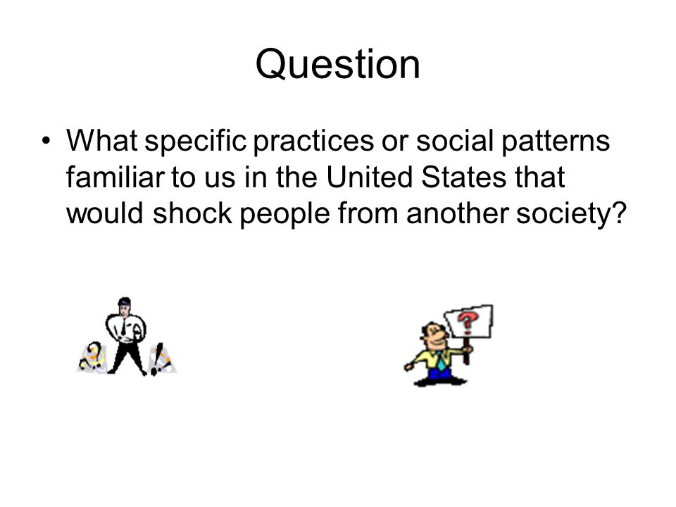 Question What specific practices or social patterns familiar to us in the United States that would shock people from another society